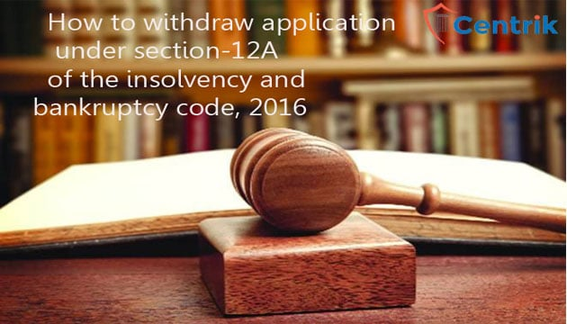 How to withdraw application under section-12A of the Insolvency and bankruptcy code, 2016