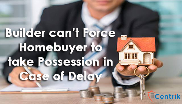 builder-cannot-force-buyer-to-take-possession-in-case-of-delay